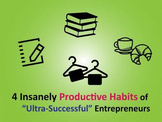 "4 Insanely Productive Habits of ""Ultra-Successful"" Entrepreneurs"