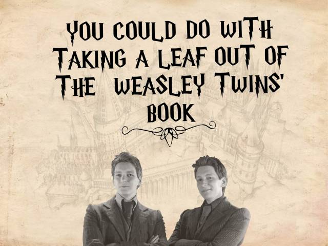 You could do with taking a leaf out of the Weasley twins' book